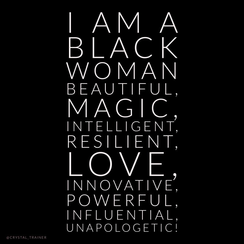 I am a Black Woman BEAUTIFUL, MAGIC, INTELLIGENT, RESILIENT, LOVE, INNOVATIVE, POWERFUL, PASSIONATE, ARTICULATE, INFLUENTIAL, UNAPOLOGETIC!